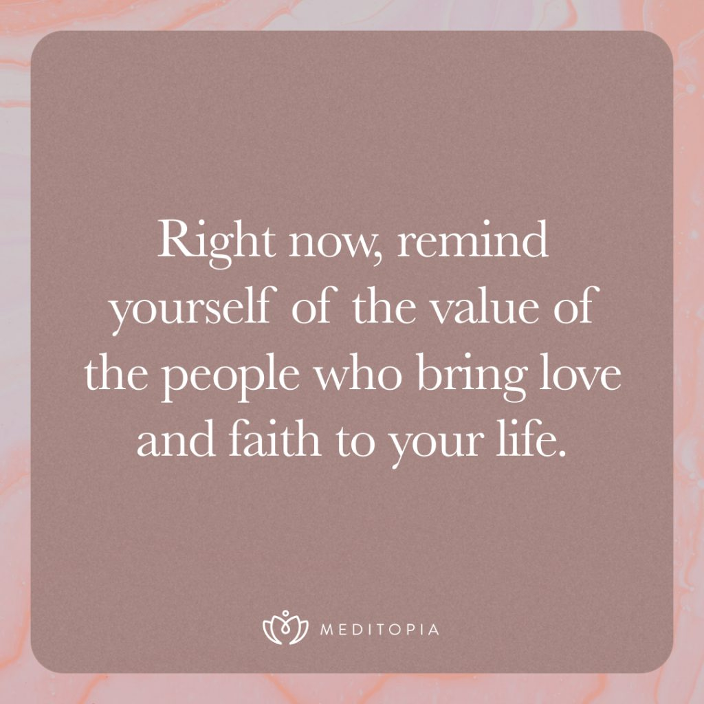 Right now, remind yourself of the value of the people who bring love and faith to your life.