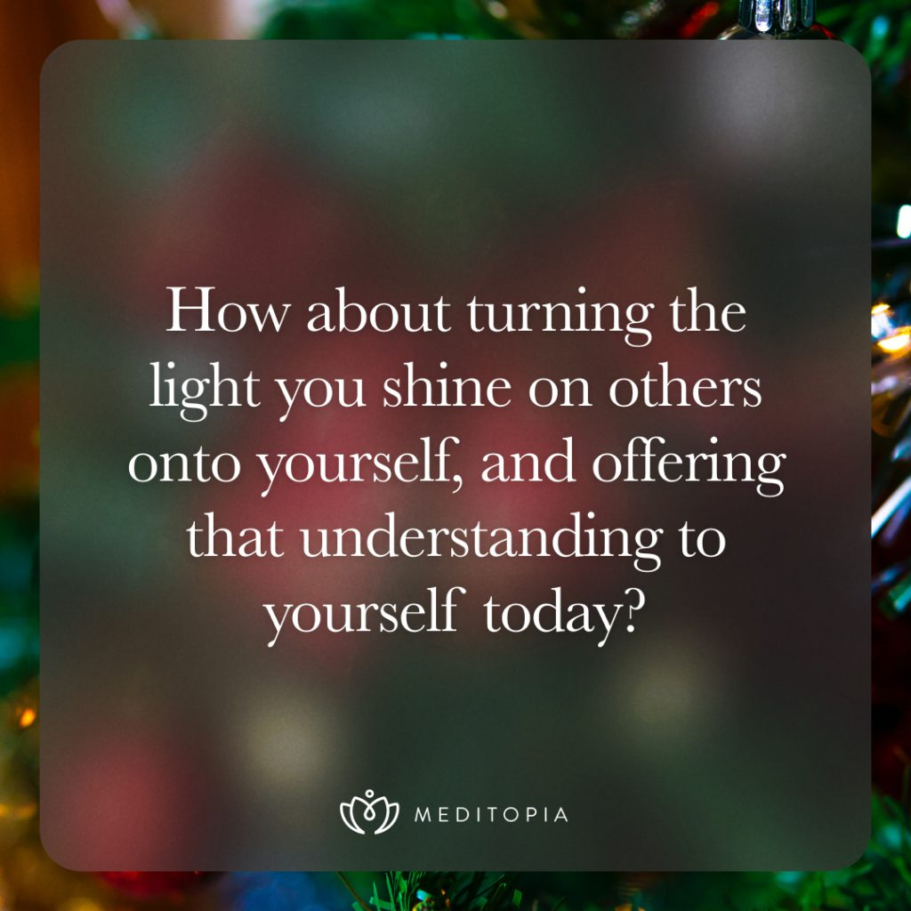 How about turning the light you shine on others onto yourself, and offering that understanding to yourself today?