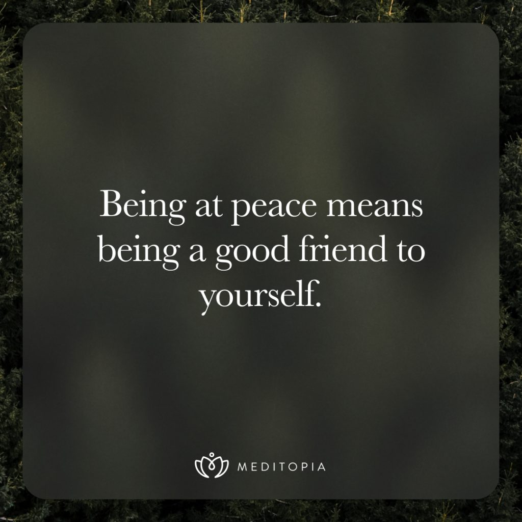 Being at peace means being a good friend to yourself.