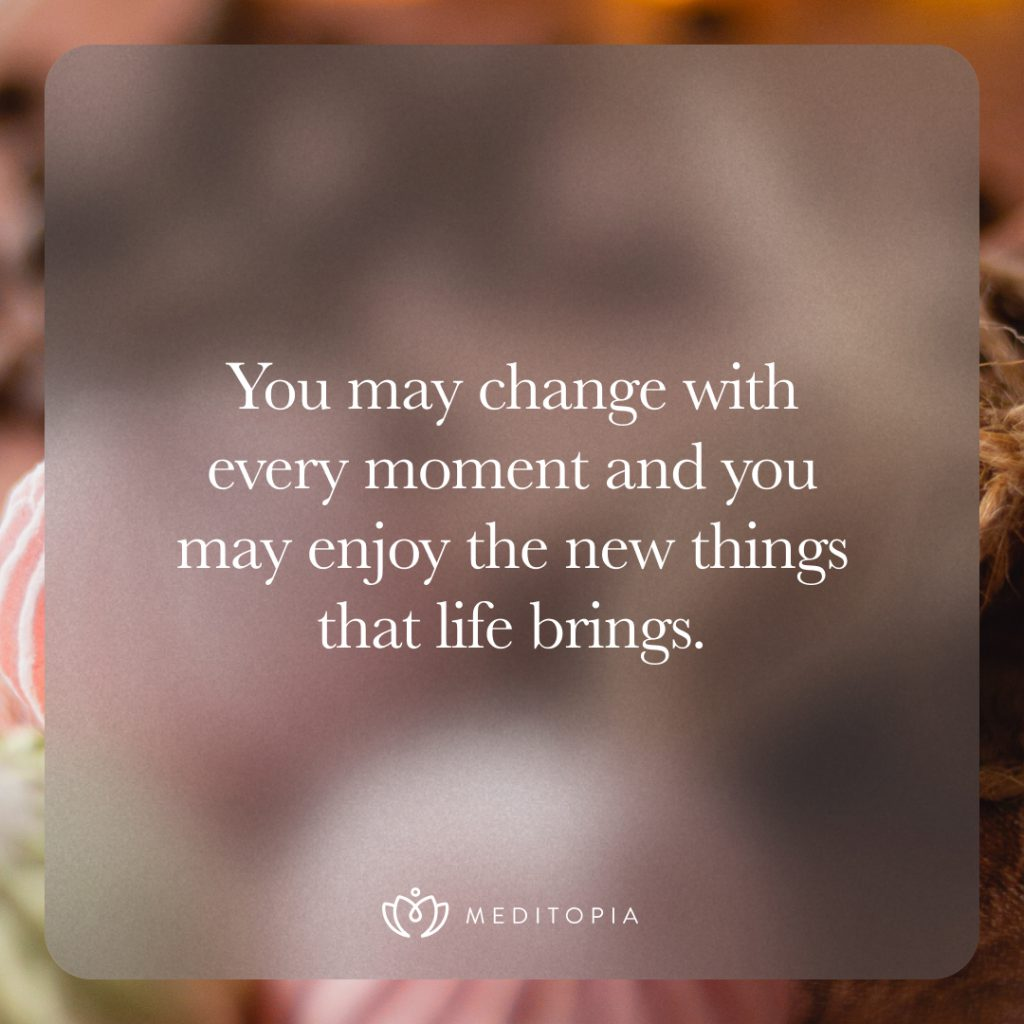 You may change with every moment and you may enjoy the new things that life brings.