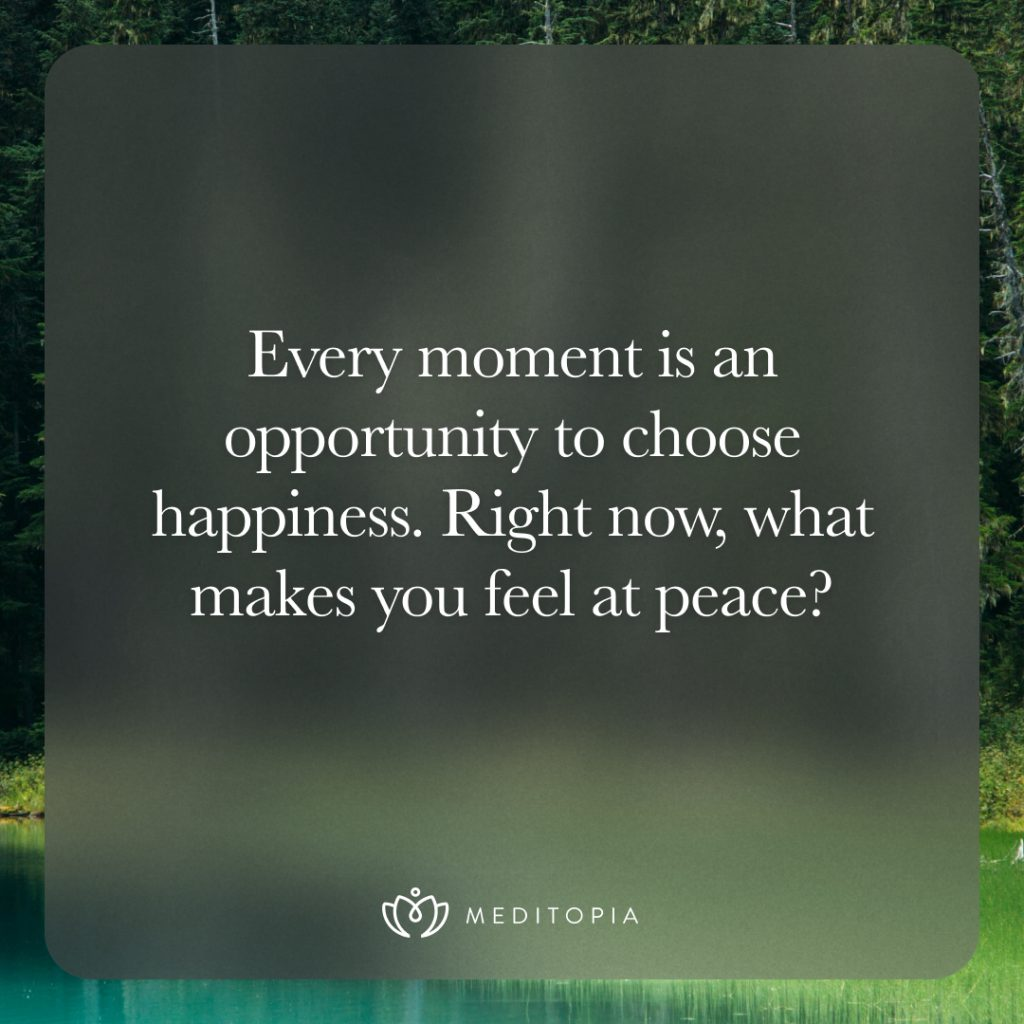 Every moment is an opportunity to choose happiness. Right now, what makes you feel at peace?