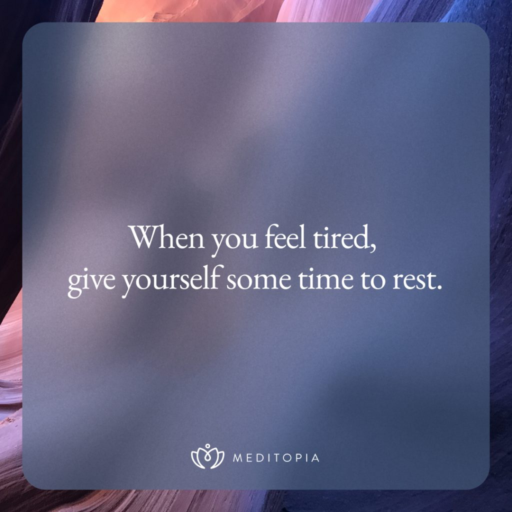 When you feel tired, give yourself some time to rest.