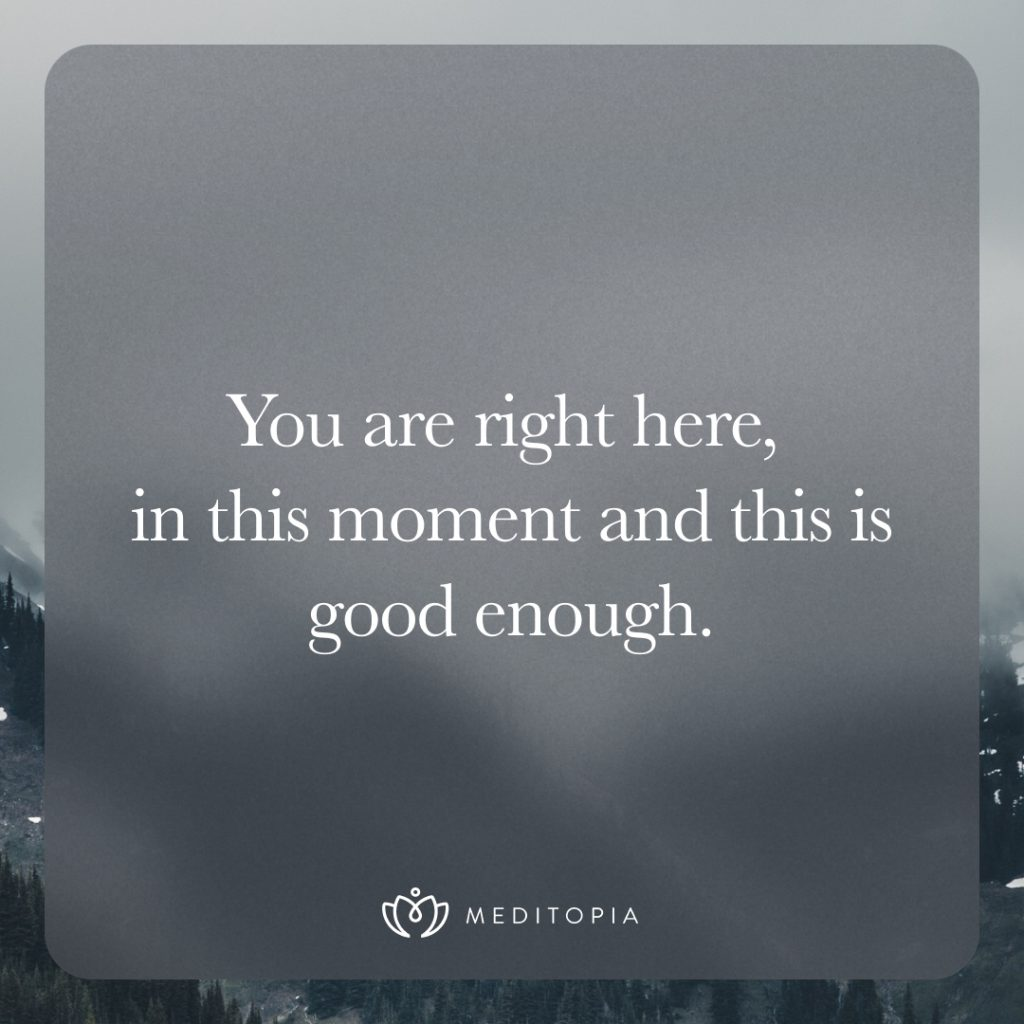 You are right here, in this moment and this is good enough.