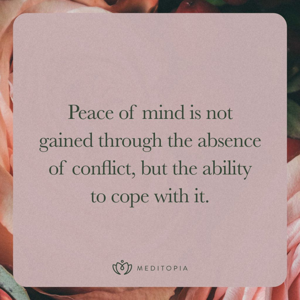 Peace of mind is not gained through the absence of conflict, but the ability to cope with it.